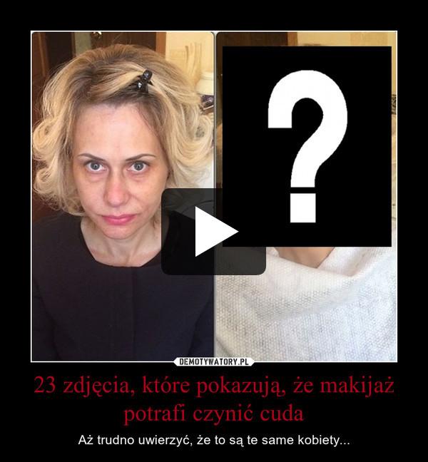 23 zdjęcia, które pokazują, że makijaż potrafi czynić cuda – Aż trudno uwierzyć, że to są te same kobiety...
