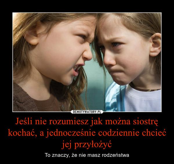 Jeśli nie rozumiesz jak można siostrę kochać, a jednocześnie codziennie chcieć jej przyłożyć – To znaczy, że nie masz rodzeństwa