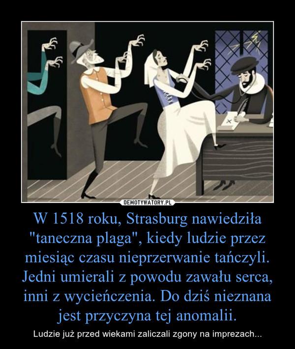 """W 1518 roku, Strasburg nawiedziła """"taneczna plaga"""", kiedy ludzie przez miesiąc czasu nieprzerwanie tańczyli. Jedni umierali z powodu zawału serca, inni z wycieńczenia. Do dziś nieznana jest przyczyna tej anomalii. – Ludzie już przed wiekami zaliczali zgony na imprezach..."""