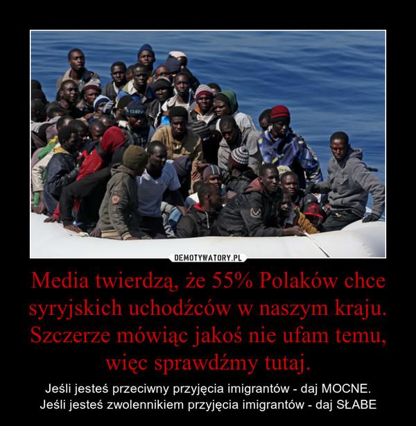 Media twierdzą, że 55% Polaków chce syryjskich uchodźców w naszym kraju. Szczerze mówiąc jakoś nie ufam temu, więc sprawdźmy tutaj. – Jeśli jesteś przeciwny przyjęcia imigrantów - daj MOCNE.Jeśli jesteś zwolennikiem przyjęcia imigrantów - daj SŁABE