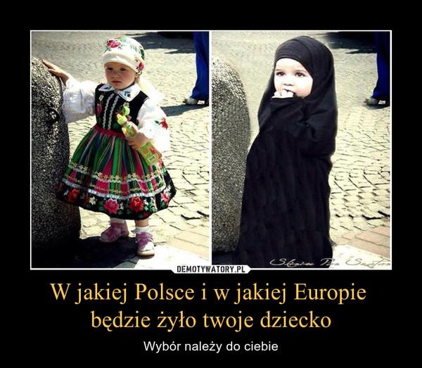 W jakiej Polsce i w jakiej Europie będzie żyło twoje dziecko – Wybór należy do ciebie