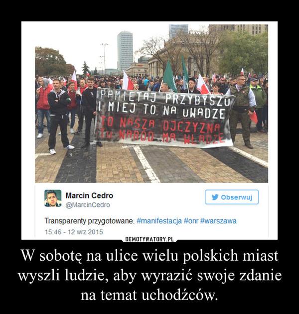 W sobotę na ulice wielu polskich miast wyszli ludzie, aby wyrazić swoje zdanie na temat uchodźców. –