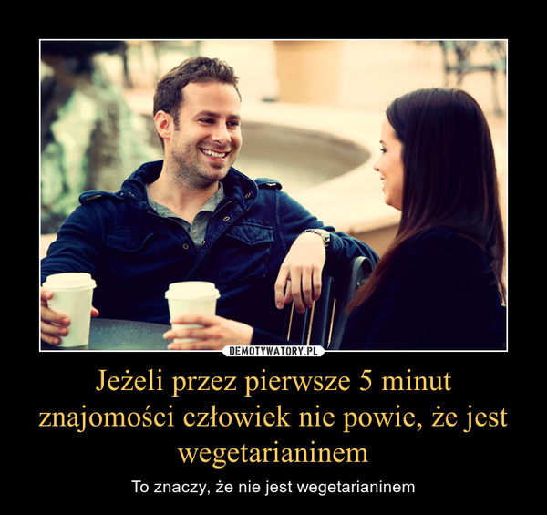 Jeżeli przez pierwsze 5 minut znajomości człowiek nie powie, że jest wegetarianinem – To znaczy, że nie jest wegetarianinem