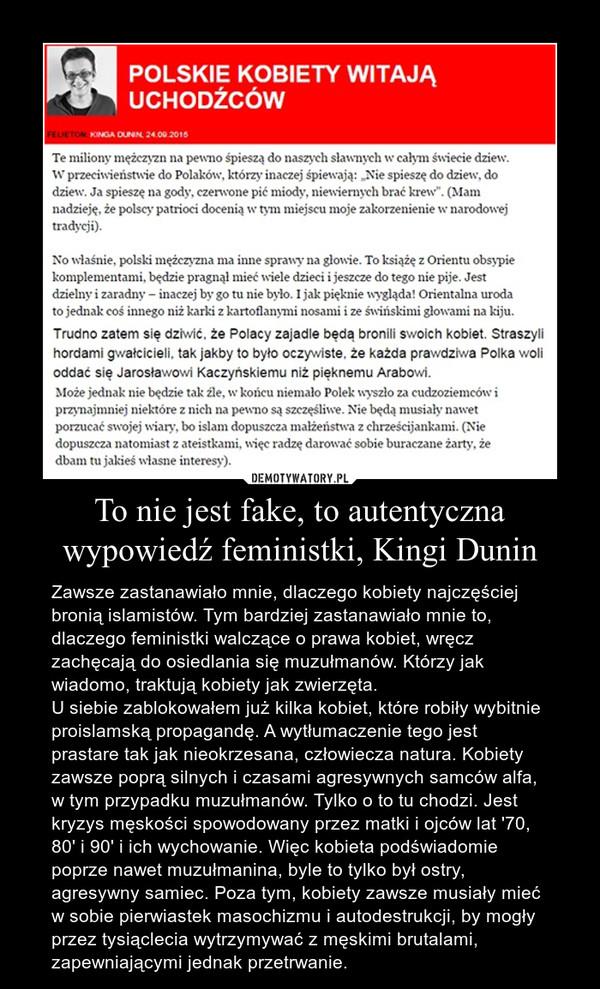 To nie jest fake, to autentyczna wypowiedź feministki, Kingi Dunin – Zawsze zastanawiało mnie, dlaczego kobiety najczęściej bronią islamistów. Tym bardziej zastanawiało mnie to, dlaczego feministki walczące o prawa kobiet, wręcz zachęcają do osiedlania się muzułmanów. Którzy jak wiadomo, traktują kobiety jak zwierzęta.U siebie zablokowałem już kilka kobiet, które robiły wybitnie proislamską propagandę. A wytłumaczenie tego jest prastare tak jak nieokrzesana, człowiecza natura. Kobiety zawsze poprą silnych i czasami agresywnych samców alfa, w tym przypadku muzułmanów. Tylko o to tu chodzi. Jest kryzys męskości spowodowany przez matki i ojców lat '70, 80' i 90' i ich wychowanie. Więc kobieta podświadomie poprze nawet muzułmanina, byle to tylko był ostry, agresywny samiec. Poza tym, kobiety zawsze musiały mieć w sobie pierwiastek masochizmu i autodestrukcji, by mogły przez tysiąclecia wytrzymywać z męskimi brutalami, zapewniającymi jednak przetrwanie.
