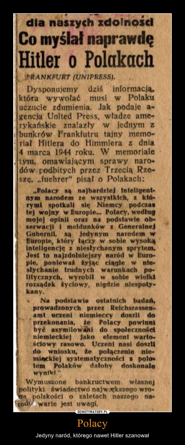"""Polacy – Jedyny naród, którego nawet Hitler szanował Dysponujemy dziś informacją, która wywalać musi w Polaku uczucie zdumienia. Jak podaje agencja United Press, władze amerykańskie znalazły w jednym z bunkrów Frankfurtu tajny memoriał Hitlera do Himmlera z dnia 4 marca 1944 roku. W memoriale tym. omawiającym sprawy narodów podbitych przez Trzecią Rzeszę. """"fuhrer"""" pisał o Polakach: o Polacy są najbardziej inteligentnym narodem ze wszystkich, z którymi spotkali się Niemcy podczas tej wojny w Europie... Polacy, według mojej opinii oraz na podstawie obserwacji I meldunków z Generalnej Gubernii. są Jedynym narodem w Europie, który łączy w sobie wysoką inteligencję z niesłychanym sprytem. Jest to najzdolniejszy naród w Euro-pie, ponieważ żyjąc ciągle w nie-słychanie trudnych warunkach po-litycznych, wyrobił w sobie wielki rozsądek życiowy, nigdzie niespotykany. • Na podstawie ostatnich badań, prowadzonych przez Reichsrassenatut uczeni niemieccy doszli do przekonania, że Polacy powinni być asymilowani do społeczności niemieckiej jako element warto• Setowy rasowo. Uczeni nasi doszli do wniosku, że połączenie systematyczności s polom ten Polaków dałoby doskonale wynikiem Wymuszone bankructwem własność polityki świadectwo największego wroga polskości o zaletach naszego na-'loch, warte jest uwagi,"""
