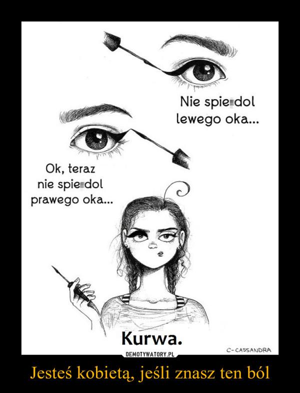 Jesteś kobietą, jeśli znasz ten ból –