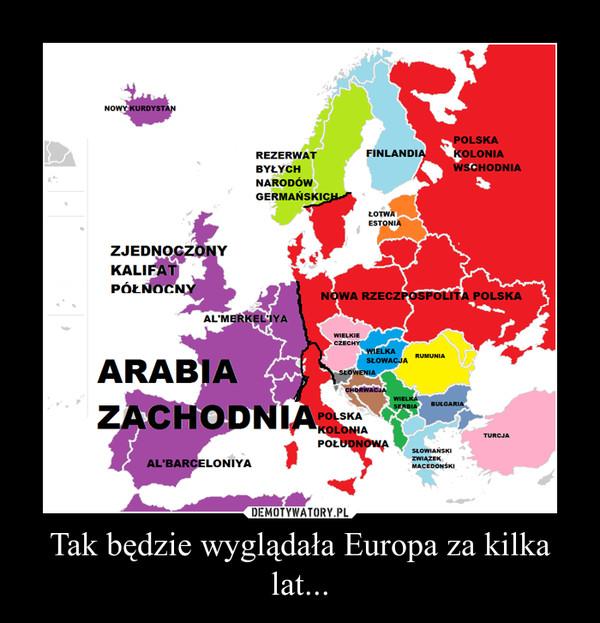 Tak będzie wyglądała Europa za kilka lat... –