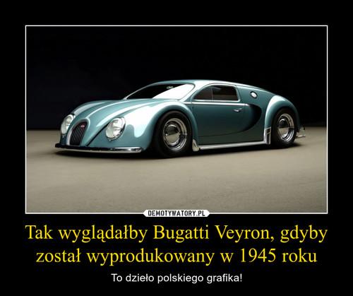 Tak wyglądałby Bugatti Veyron, gdyby został wyprodukowany w 1945 roku