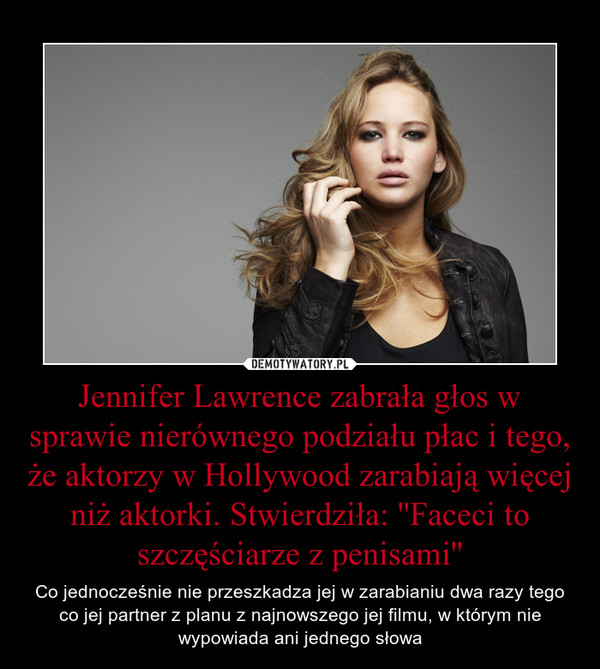 Jennifer Lawrence zabrała głos w sprawie nierównego podziału płac i tego, że aktorzy w Hollywood zarabiają więcej niż aktorki. Stwierdziła: ''Faceci to szczęściarze z penisami'' – Co jednocześnie nie przeszkadza jej w zarabianiu dwa razy tego co jej partner z planu z najnowszego jej filmu, w którym nie wypowiada ani jednego słowa