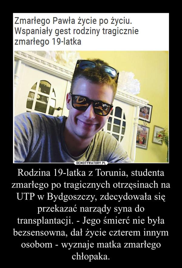 Rodzina 19-latka z Torunia, studenta zmarłego po tragicznych otrzęsinach na UTP w Bydgoszczy, zdecydowała się przekazać narządy syna do transplantacji. - Jego śmierć nie była bezsensowna, dał życie czterem innym osobom - wyznaje matka zmarłego chłopaka. –