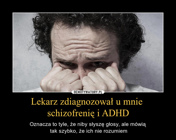 Lekarz zdiagnozował u mnie schizofrenię i ADHD – Oznacza to tyle, że niby słyszę głosy, ale mówią tak szybko, że ich nie rozumiem