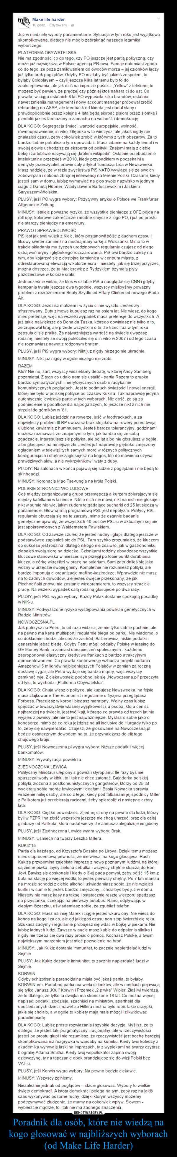 """Poradnik dla osób, które nie wiedzą na kogo głosować w najbliższych wyborach (od Make Life Harder) –  Już w niedzielę wybory parlamentarne. Sytuacja w tym roku jest wyjątkowo skomplikowana, dlatego nie mogło zabraknąć naszego latarnika wyborczego.PLATFORMA OBYWATELSKA Nie ma zgodności co do tego, czy PO jeszcze jest partią polityczną, czy może już największą w Polsce agencją PR-ową. Panuje natomiast zgoda co do tego, że poza zamiłowaniem do owoców morza – jej członków łączy już tylko brak poglądów. Gdyby PO miałaby być jakimś zespołem, to byłaby Coldplayem – czyli jeszcze kilka lat temu było to do zaakceptowania, ale jak dziś na imprezie puścisz """"Yellow"""" z telefonu, to możesz być pewien, że prędzej czy później ktoś nahara ci do ust. Co prawda, w ciągu ostatnich 8 lat PO wypuściła kilka brandów, ostatnio nawet zmieniła management i nowy account manager próbował zrobić rebranding na ASAP, ale feedback od klienta jest nadal słaby i prawdopodobnie przez kolejne 4 lata będą siorbać pisiora przez słomkę i pierdolić jakieś farmazony o zamachu na wolność i demokrację.DLA KOGO: Segregacja śmieci, wartości europejskie, wolność, równouprawnienie, in vitro. Głęboko w to wierzysz, ale jakoś nigdy nie znalazłeś czasu, żeby cokolwiek zrobić w którymś z tych obszarów. Za to bardzo ładnie potrafisz o tym opowiadać. Masz zdanie na każdy temat i w swojej głowie uchodzisz za eksperta od polityki. Znajomi mają z ciebie bekę i żartobliwie nazywają cię """"królem wikipedii"""". Ostatnie przebudzenie intelektualne przeżyłeś w 2010, kiedy przypadkiem w poczekalni u dentysty przeczytałeś prawie cały artykuł Tomasza Lisa w Newsweeku. Masz nadzieję, że w razie zwycięstwa PiS NATO wywiąże się ze swoich zobowiązań i dokona zbrojnej interwencji na terenie Polski. Czasami, kiedy jesteś sam w domu, lubisz wymawiać na głos swoje nazwisko w jednym ciągu z Danutą Hübner, Władysławem Bartoszewskim i Jackiem Saryuszem-Wolskim.PLUSY, jeśli PO wygra wybory: Pozytywny artykuł o Polsce we Frankfurter Allgemeine Z"""