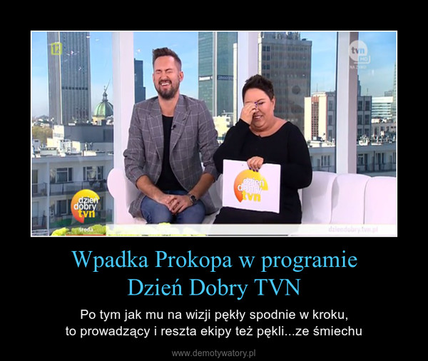 Wpadka Prokopa w programieDzień Dobry TVN – Po tym jak mu na wizji pękły spodnie w kroku,to prowadzący i reszta ekipy też pękli...ze śmiechu