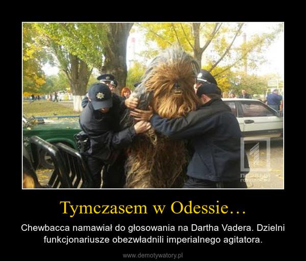 Tymczasem w Odessie… – Chewbacca namawiał do głosowania na Dartha Vadera. Dzielni funkcjonariusze obezwładnili imperialnego agitatora.