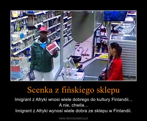 Scenka z fińskiego sklepu – Imigrant z Afryki wnosi wiele dobrego do kultury Finlandii...A nie, chwila...Imigrant z Afryki wynosi wiele dobra ze sklepu w Finlandii.