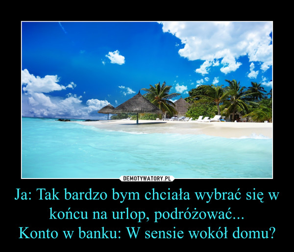 Ja: Tak bardzo bym chciała wybrać się w końcu na urlop, podróżować...Konto w banku: W sensie wokół domu? –