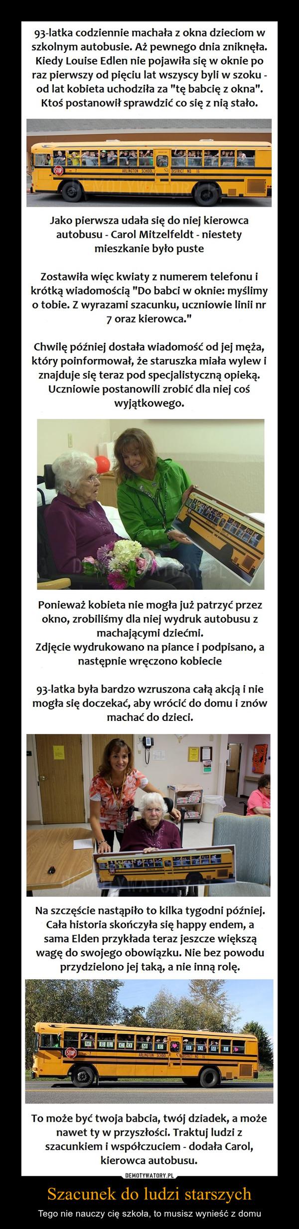 """Szacunek do ludzi starszych – Tego nie nauczy cię szkoła, to musisz wynieść z domu 93-latka codziennie machała z okna dzieciom w szkolnym autobusie. Aż pewnego dnia zniknęła. Kiedy Louise Edlen nie pojawiła się w oknie po raz pierwszy od pięciu lat wszyscy byli w szoku -od lat kobieta uchodziła za """"tę babcię z okna"""". Ktoś postanowił sprawdzić co się z nią stało. Jako pierwsza udała się do niej kierowca autobusu - Carol Mitzelfeldt - niestety mieszkanie było puste Zostawiła więc kwiaty z numerem telefonu i krótką wiadomością """"Do babci w oknie: myślimy o tobie. Z wyrazami szacunku, uczniowie linii nr 7 oraz kierowca."""" Chwilę później dostała wiadomość od jej męża, który poinformował, że staruszka miała wylew i znajduje się teraz pod specjalistyczną opieką. Uczniowie postanowili zrobić dla niej coś wyjątkowego. Ponieważ kobieta nie mogła już patrzyć przez okno, zrobiliśmy dla niej wydruk autobusu z machającymi dziećmi. Zdjęcie wydrukowano na piance i podpisano, a następnie wręczono kobiecie 93-latka była bardzo wzruszona całą akcją i nie mogła się doczekać, aby wrócić do domu i znów machać do dzieci. Na szczęście nastąpiło to kilka tygodni później. Cała historia skończyła się happy endem, a sama Elden przykłada teraz jeszcze większą wagę do swojego obowiązku. Nie bez powodu przydzielono jej taką, a nie inną rolę. To może być twoja babcia, twój dziadek, a może nawet ty w przyszłości. Traktuj ludzi z szacunkiem i współczuciem - dodała Carol, kierowca autobusu."""
