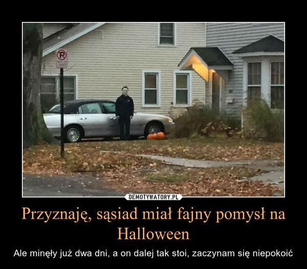 Przyznaję, sąsiad miał fajny pomysł na Halloween – Ale minęły już dwa dni, a on dalej tak stoi, zaczynam się niepokoić