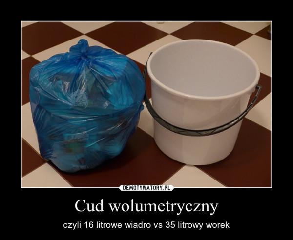 Cud wolumetryczny – czyli 16 litrowe wiadro vs 35 litrowy worek