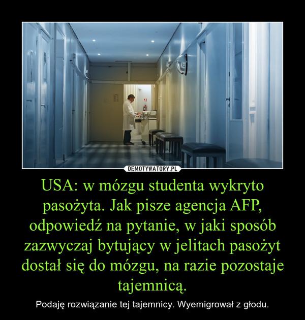 USA: w mózgu studenta wykryto pasożyta. Jak pisze agencja AFP, odpowiedź na pytanie, w jaki sposób zazwyczaj bytujący w jelitach pasożyt dostał się do mózgu, na razie pozostaje tajemnicą. – Podaję rozwiązanie tej tajemnicy. Wyemigrował z głodu.