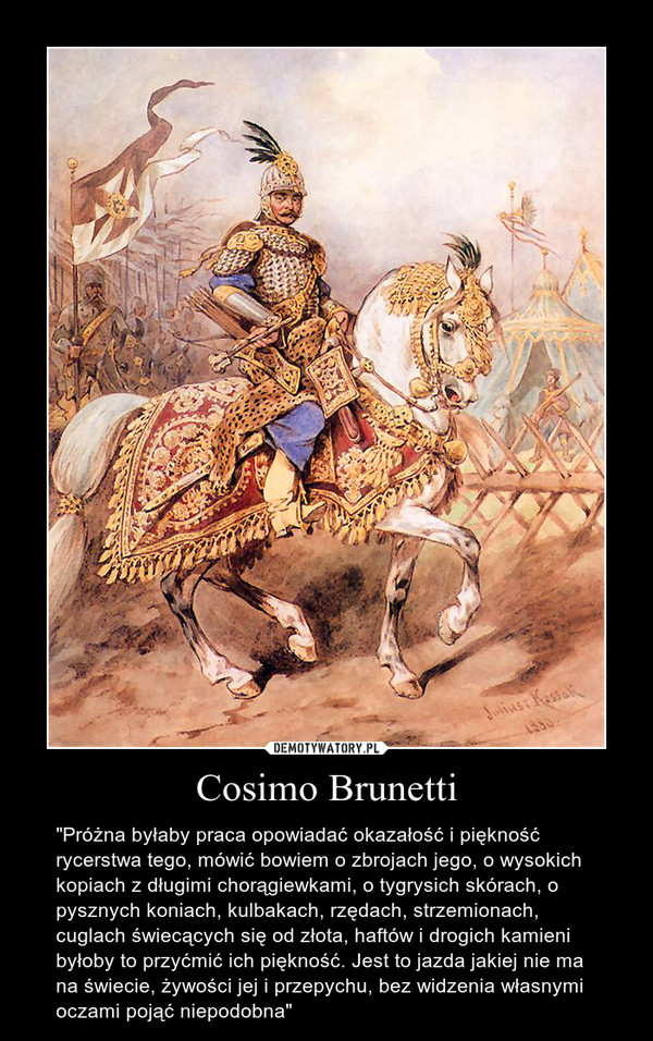 """Cosimo Brunetti – """"Próżna byłaby praca opowiadać okazałość i piękność rycerstwa tego, mówić bowiem o zbrojach jego, o wysokich kopiach z długimi chorągiewkami, o tygrysich skórach, o pysznych koniach, kulbakach, rzędach, strzemionach, cuglach świecących się od złota, haftów i drogich kamieni byłoby to przyćmić ich piękność. Jest to jazda jakiej nie ma na świecie, żywości jej i przepychu, bez widzenia własnymi oczami pojąć niepodobna"""""""