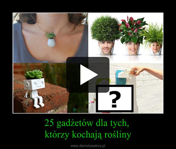 25 gadżetów dla tych, którzy kochają rośliny –