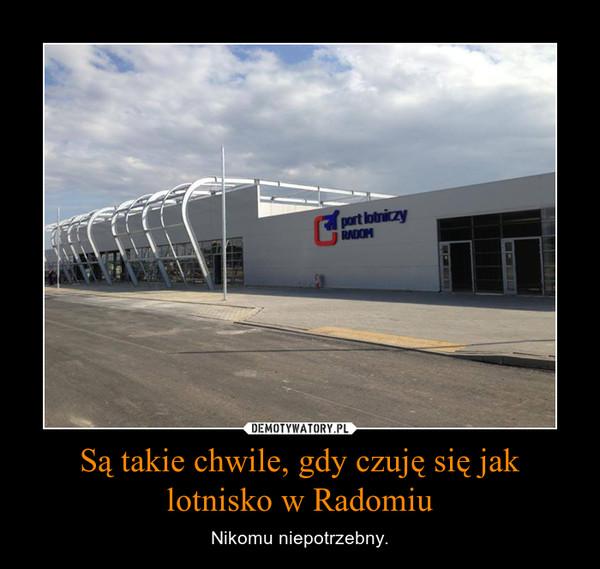 Są takie chwile, gdy czuję się jak lotnisko w Radomiu – Nikomu niepotrzebny.