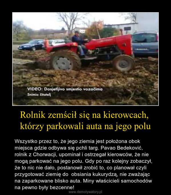 Rolnik zemścił się na kierowcach, którzy parkowali auta na jego polu – Wszystko przez to, że jego ziemia jest położona obok miejsca gdzie odbywa się pchli targ. Pavao Bedeković, rolnik z Chorwacji, upominał i ostrzegał kierowców, że nie mogą parkować na jego polu. Gdy po raz kolejny zobaczył, że to nic nie dało, postanowił zrobić to, co planował czyli przygotować ziemię do  obsiania kukurydzą, nie zważając na zaparkowane blisko auta. Miny właścicieli samochodów na pewno były bezcenne!