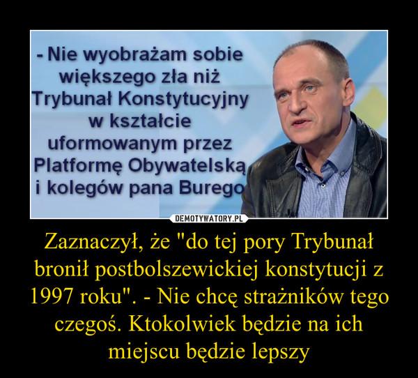 """Zaznaczył, że """"do tej pory Trybunał bronił postbolszewickiej konstytucji z 1997 roku"""". - Nie chcę strażników tego czegoś. Ktokolwiek będzie na ich miejscu będzie lepszy –"""