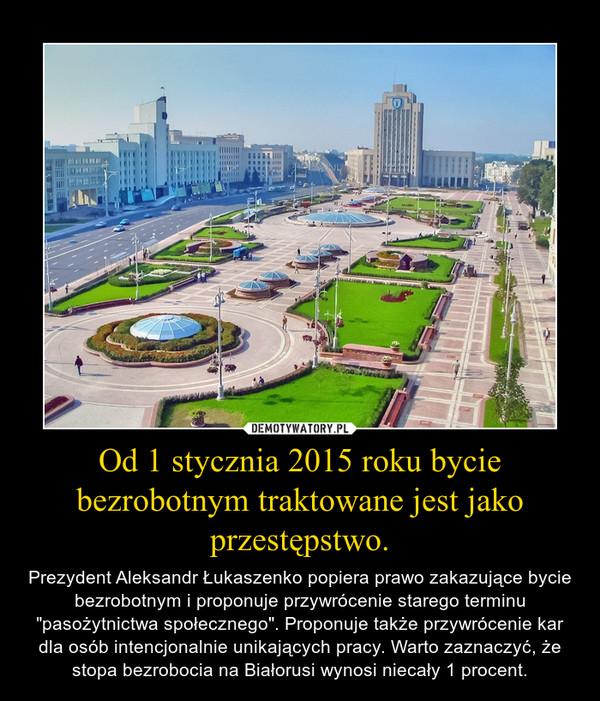 """Od 1 stycznia 2015 roku bycie bezrobotnym traktowane jest jako przestępstwo. – Prezydent Aleksandr Łukaszenko popiera prawo zakazujące bycie bezrobotnym i proponuje przywrócenie starego terminu """"pasożytnictwa społecznego"""". Proponuje także przywrócenie kar dla osób intencjonalnie unikających pracy. Warto zaznaczyć, że stopa bezrobocia na Białorusi wynosi niecały 1 procent."""