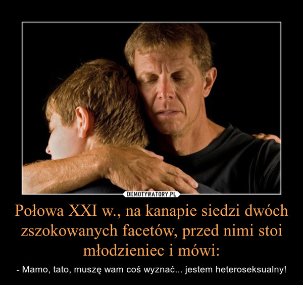 Połowa XXI w., na kanapie siedzi dwóch zszokowanych facetów, przed nimi stoi młodzieniec i mówi: – - Mamo, tato, muszę wam coś wyznać... jestem heteroseksualny!