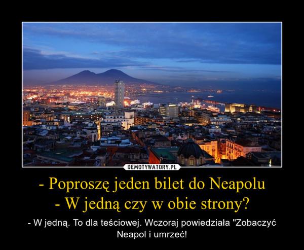 """- Poproszę jeden bilet do Neapolu- W jedną czy w obie strony? – - W jedną. To dla teściowej. Wczoraj powiedziała """"Zobaczyć Neapol i umrzeć!"""