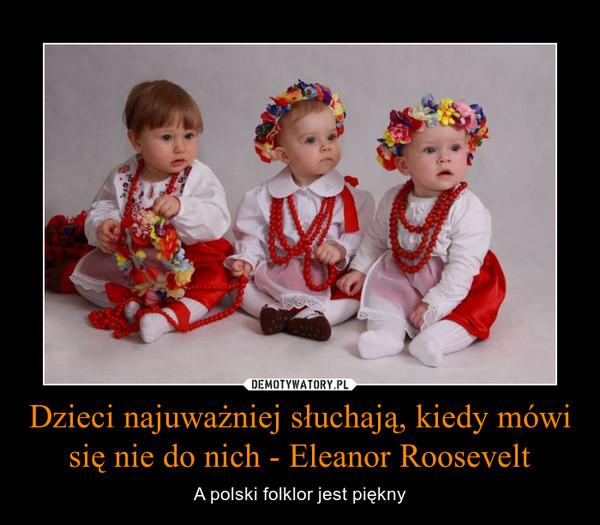 Dzieci najuważniej słuchają, kiedy mówi się nie do nich - Eleanor Roosevelt – A polski folklor jest piękny