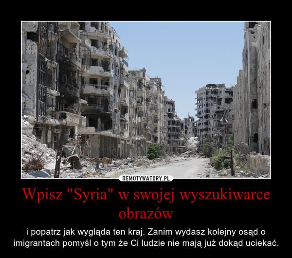 """Wpisz """"Syria"""" w swojej wyszukiwarce obrazów – i popatrz jak wygląda ten kraj. Zanim wydasz kolejny osąd o imigrantach pomyśl o tym że Ci ludzie nie mają już dokąd uciekać."""