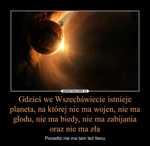 Gdzieś we Wszechświecie istnieje planeta, na której nie ma wojen, nie ma głodu, nie ma biedy, nie ma zabijania oraz nie ma zła – Ponadto nie ma tam też tlenu