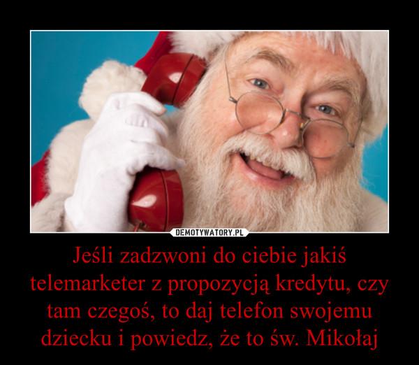 Jeśli zadzwoni do ciebie jakiś telemarketer z propozycją kredytu, czy tam czegoś, to daj telefon swojemu dziecku i powiedz, że to św. Mikołaj –