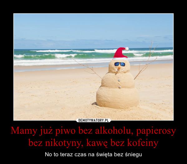 Mamy już piwo bez alkoholu, papierosy bez nikotyny, kawę bez kofeiny – No to teraz czas na święta bez śniegu