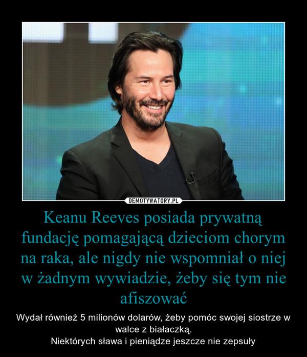 Keanu Reeves posiada prywatną fundację pomagającą dzieciom chorym na raka, ale nigdy nie wspomniał o niej w żadnym wywiadzie, żeby się tym nie afiszować – Wydał również 5 milionów dolarów, żeby pomóc swojej siostrze w walce z białaczką.Niektórych sława i pieniądze jeszcze nie zepsuły