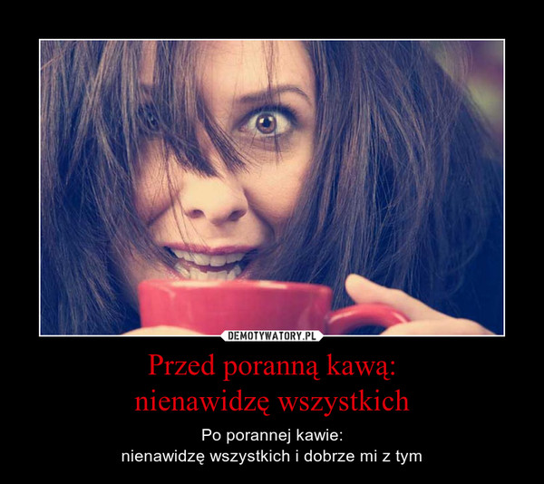 Przed poranną kawą:nienawidzę wszystkich – Po porannej kawie:nienawidzę wszystkich i dobrze mi z tym