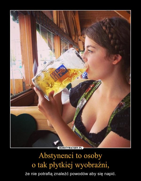 Abstynenci to osobyo tak płytkiej wyobraźni, – że nie potrafią znaleźć powodów aby się napić.
