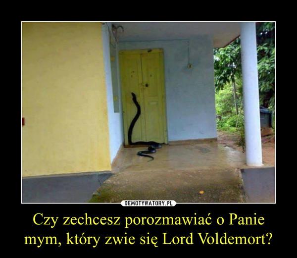 Czy zechcesz porozmawiać o Panie mym, który zwie się Lord Voldemort? –