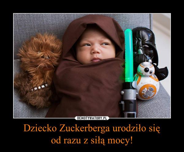 Dziecko Zuckerberga urodziło sięod razu z siłą mocy! –