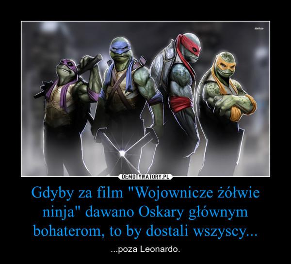 """Gdyby za film """"Wojownicze żółwie ninja"""" dawano Oskary głównym bohaterom, to by dostali wszyscy... – ...poza Leonardo."""