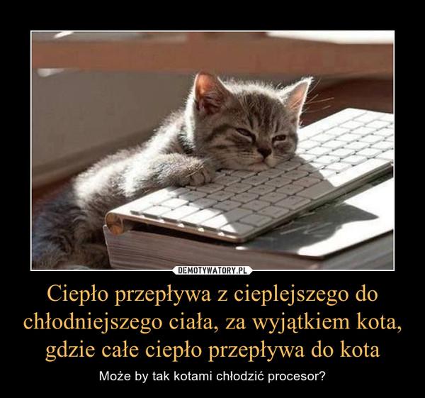 Ciepło przepływa z cieplejszego do chłodniejszego ciała, za wyjątkiem kota, gdzie całe ciepło przepływa do kota – Może by tak kotami chłodzić procesor?
