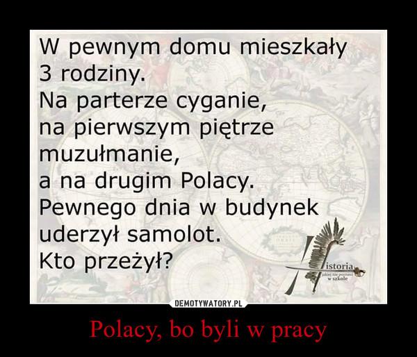 Polacy, bo byli w pracy –  W pewnym domu mieszkały 3 rodziny. Na parterze cyganie, na pierwszym piętrze muzułmanie, a na drugim Polacy. Pewnego dnia w budynek uderzył samolot. Kto przeżył?
