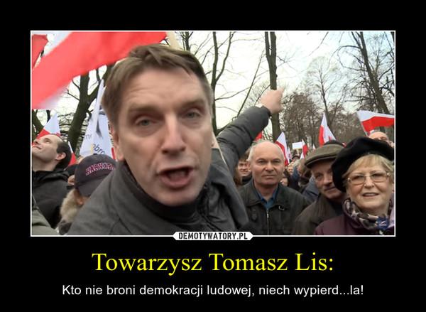 Towarzysz Tomasz Lis: – Kto nie broni demokracji ludowej, niech wypierd...la!