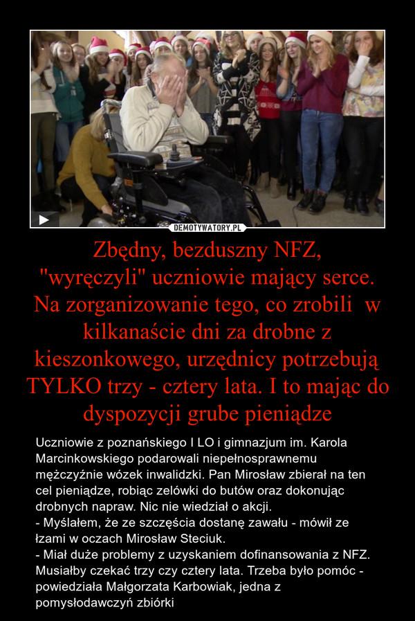 Zbędny, bezduszny NFZ,''wyręczyli'' uczniowie mający serce.Na zorganizowanie tego, co zrobili  w kilkanaście dni za drobne z kieszonkowego, urzędnicy potrzebują TYLKO trzy - cztery lata. I to mając do dyspozycji grube pieniądze – Uczniowie z poznańskiego I LO i gimnazjum im. Karola Marcinkowskiego podarowali niepełnosprawnemu mężczyźnie wózek inwalidzki. Pan Mirosław zbierał na ten cel pieniądze, robiąc zelówki do butów oraz dokonując drobnych napraw. Nic nie wiedział o akcji.- Myślałem, że ze szczęścia dostanę zawału - mówił ze łzami w oczach Mirosław Steciuk.- Miał duże problemy z uzyskaniem dofinansowania z NFZ. Musiałby czekać trzy czy cztery lata. Trzeba było pomóc - powiedziała Małgorzata Karbowiak, jedna z pomysłodawczyń zbiórki