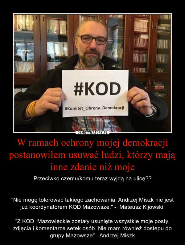 """W ramach ochrony mojej demokracji postanowiłem usuwać ludzi, którzy mają inne zdanie niż moje – Przeciwko czemu/komu teraz wyjdą na ulicę??""""Nie mogę tolerować takiego zachowania. Andrzej Miszk nie jest już koordynatorem KOD Mazowsze."""" -  Mateusz Kijowski """"Z KOD_Mazowieckie zostały usunięte wszystkie moje posty, zdjęcia i komentarze setek osób. Nie mam również dostępu do grupy Mazowsze"""" - Andrzej Miszk"""