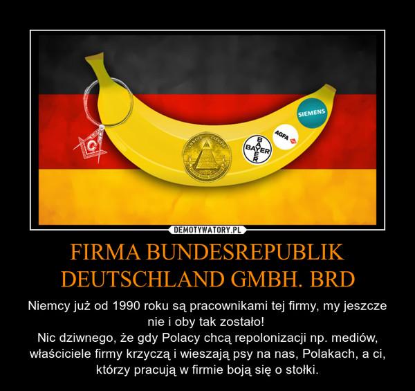 FIRMA BUNDESREPUBLIK DEUTSCHLAND GMBH. BRD – Niemcy już od 1990 roku są pracownikami tej firmy, my jeszcze nie i oby tak zostało! Nic dziwnego, że gdy Polacy chcą repolonizacji np. mediów, właściciele firmy krzyczą i wieszają psy na nas, Polakach, a ci, którzy pracują w firmie boją się o stołki.