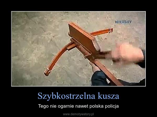 Szybkostrzelna kusza – Tego nie ogarnie nawet polska policja